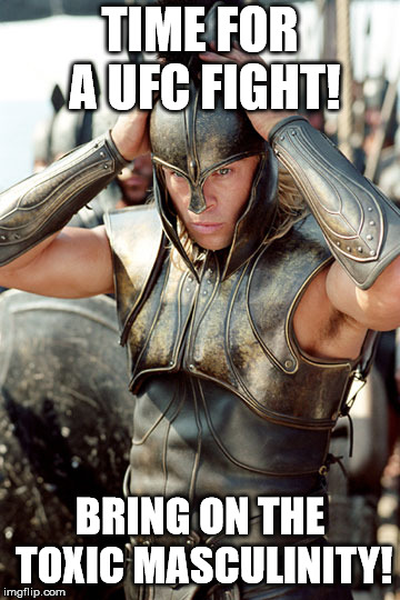 Troy Achilles | TIME FOR A UFC FIGHT! BRING ON THE TOXIC MASCULINITY! | image tagged in troy achilles | made w/ Imgflip meme maker