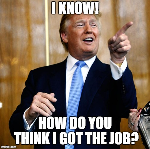 Donal Trump Birthday | I KNOW! HOW DO YOU THINK I GOT THE JOB? | image tagged in donal trump birthday | made w/ Imgflip meme maker
