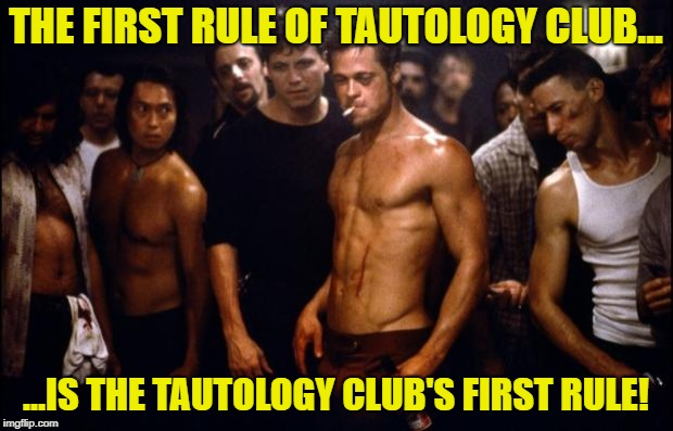 Reiterating Tautology | THE FIRST RULE OF TAUTOLOGY CLUB... ...IS THE TAUTOLOGY CLUB'S FIRST RULE! | image tagged in fight club template,tautology,funny memes,clever | made w/ Imgflip meme maker