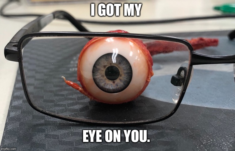 I GOT MY EYE ON YOU. | image tagged in horror,supervision,eyes | made w/ Imgflip meme maker