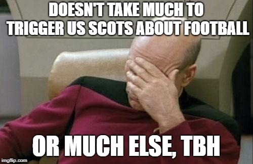 Captain Picard Facepalm Meme | DOESN'T TAKE MUCH TO TRIGGER US SCOTS ABOUT FOOTBALL OR MUCH ELSE, TBH | image tagged in memes,captain picard facepalm | made w/ Imgflip meme maker