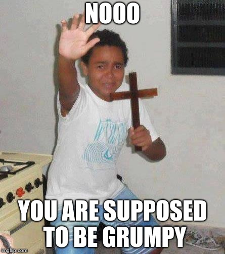 kid with cross | NOOO YOU ARE SUPPOSED TO BE GRUMPY | image tagged in kid with cross | made w/ Imgflip meme maker