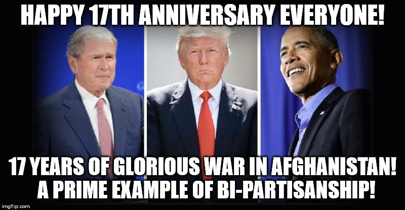 Happy 17th Anniversary | HAPPY 17TH ANNIVERSARY EVERYONE! 17 YEARS OF GLORIOUS WAR IN AFGHANISTAN!  A PRIME EXAMPLE OF BI-PARTISANSHIP! | image tagged in bi-partisan democrat,bi-partisan,democrat,republican,war,afghanistan | made w/ Imgflip meme maker