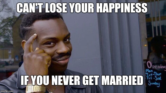 Roll Safe Think About It Meme | CAN'T LOSE YOUR HAPPINESS IF YOU NEVER GET MARRIED | image tagged in memes,roll safe think about it | made w/ Imgflip meme maker