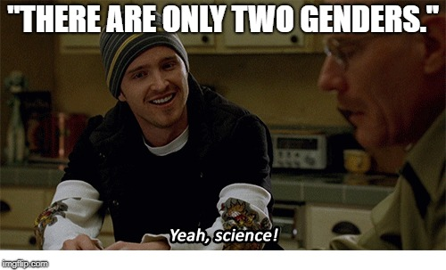 "Yeah, science! | ""THERE ARE ONLY TWO GENDERS."" 