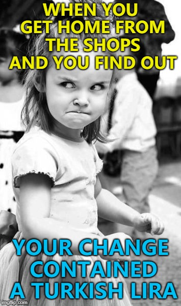 I'll get rid of it somewhere... :) | WHEN YOU GET HOME FROM THE SHOPS AND YOU FIND OUT YOUR CHANGE CONTAINED A TURKISH LIRA | image tagged in memes,angry toddler,shopping,currency | made w/ Imgflip meme maker