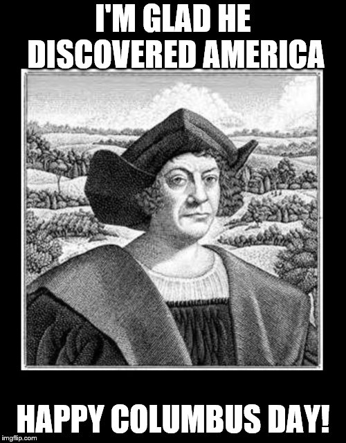 Happy Columbus Day! | I'M GLAD HE DISCOVERED AMERICA HAPPY COLUMBUS DAY! | image tagged in columbus day | made w/ Imgflip meme maker
