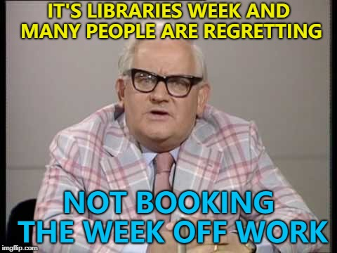 Bad Luck Brian DID book the week off - but got paged... :) | IT'S LIBRARIES WEEK AND MANY PEOPLE ARE REGRETTING NOT BOOKING THE WEEK OFF WORK | image tagged in ronnie barker news,memes,libraries week,books | made w/ Imgflip meme maker