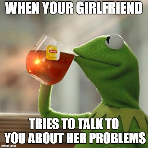 But Thats None Of My Business Meme | WHEN YOUR GIRLFRIEND TRIES TO TALK TO YOU ABOUT HER PROBLEMS | image tagged in memes,but thats none of my business,kermit the frog | made w/ Imgflip meme maker