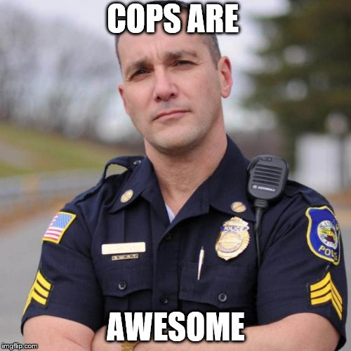 Cop | COPS ARE AWESOME | image tagged in cop | made w/ Imgflip meme maker