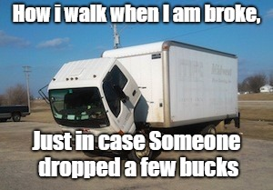 Okay Truck Meme | How i walk when I am broke, Just in case Someone dropped a few bucks | image tagged in memes,okay truck | made w/ Imgflip meme maker