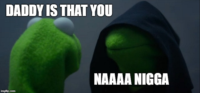 Evil Kermit Meme | DADDY IS THAT YOU NAAAA N**GA | image tagged in memes,evil kermit | made w/ Imgflip meme maker