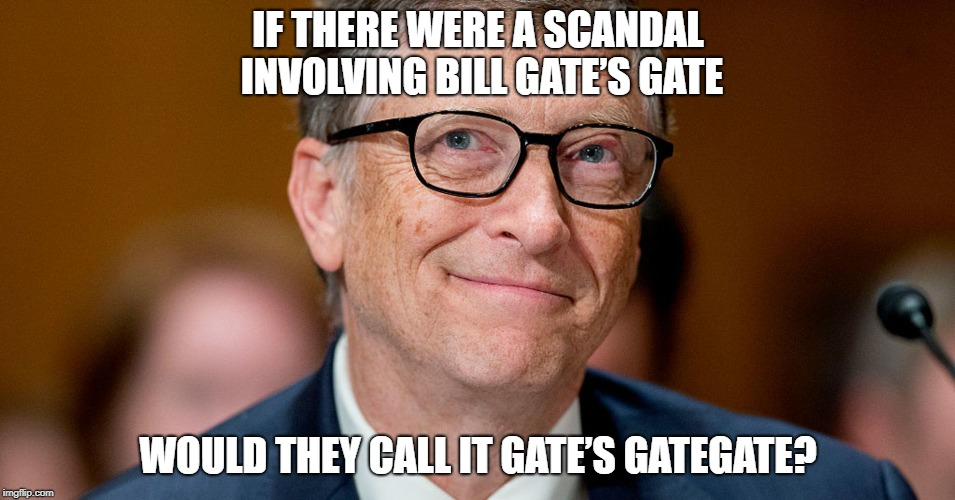 Gatesgate | IF THERE WERE A SCANDAL INVOLVING BILL GATE'S GATE WOULD THEY CALL IT GATE'S GATEGATE? | image tagged in bill gates | made w/ Imgflip meme maker