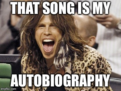 Steven Tyler | THAT SONG IS MY AUTOBIOGRAPHY | image tagged in steven tyler | made w/ Imgflip meme maker