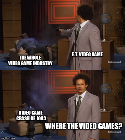 Who Killed Hannibal Meme | E.T. VIDEO GAME THE WHOLE VIDEO GAME INDUSTRY WHERE THE VIDEO GAMES? VIDEO GAME CRASH OF 1983 | image tagged in memes,who killed hannibal | made w/ Imgflip meme maker