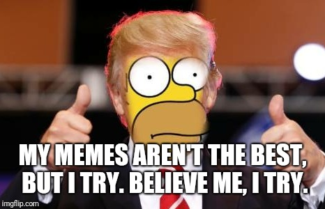 MY MEMES AREN'T THE BEST, BUT I TRY. BELIEVE ME, I TRY. | made w/ Imgflip meme maker