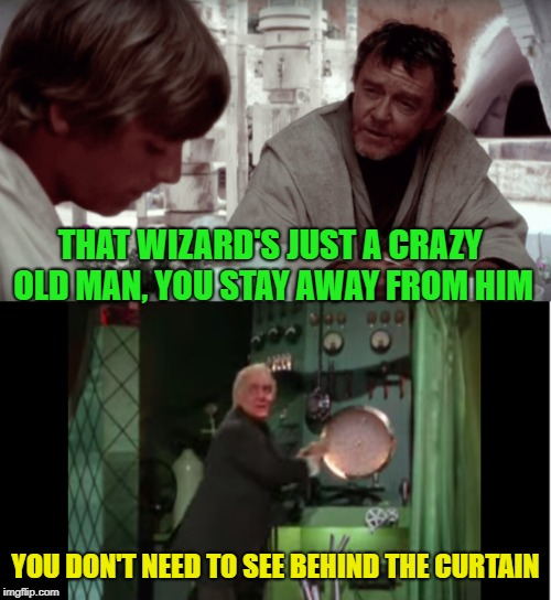 Wizard of Loz | THAT WIZARD'S JUST A CRAZY OLD MAN, YOU STAY AWAY FROM HIM YOU DON'T NEED TO SEE BEHIND THE CURTAIN | image tagged in funny memes,starwars,wizard of oz,uncle owen,luke skywalker | made w/ Imgflip meme maker