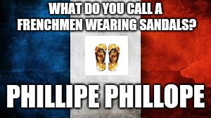 Yes, I know, Hell is awaiting my arrival | WHAT DO YOU CALL A FRENCHMEN WEARING SANDALS? PHILLIPE PHILLOPE | image tagged in french flag | made w/ Imgflip meme maker