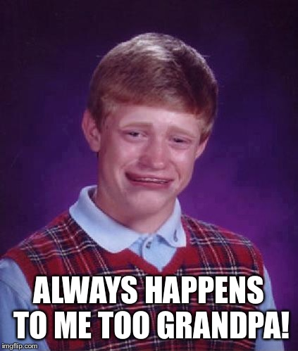 Bad Luck Brian Cry | ALWAYS HAPPENS TO ME TOO GRANDPA! | image tagged in bad luck brian cry | made w/ Imgflip meme maker