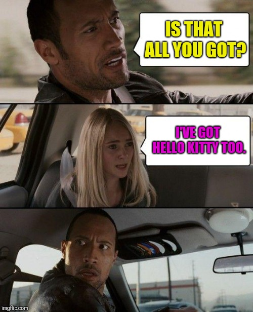 The Rock Driving Meme | IS THAT ALL YOU GOT? I'VE GOT HELLO KITTY TOO. | image tagged in memes,the rock driving | made w/ Imgflip meme maker