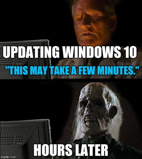 "Ill Just Wait Here Meme | UPDATING WINDOWS 10 ""THIS MAY TAKE A FEW MINUTES."" HOURS LATER 