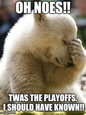 Facepalm Bear Meme | OH NOES!! TWAS THE PLAYOFFS. I SHOULD HAVE KNOWN!! | image tagged in memes,facepalm bear | made w/ Imgflip meme maker