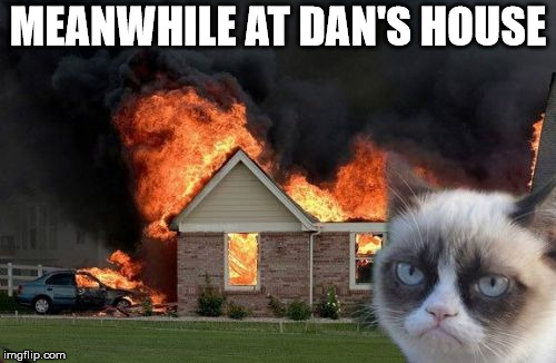 Burn Kitty | MEANWHILE AT DAN'S HOUSE | image tagged in memes,burn kitty,grumpy cat | made w/ Imgflip meme maker