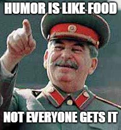 Stalin says | HUMOR IS LIKE FOOD NOT EVERYONE GETS IT | image tagged in stalin says | made w/ Imgflip meme maker