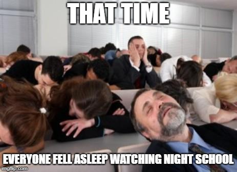 Bored Audience | THAT TIME EVERYONE FELL ASLEEP WATCHING NIGHT SCHOOL | image tagged in bored audience | made w/ Imgflip meme maker