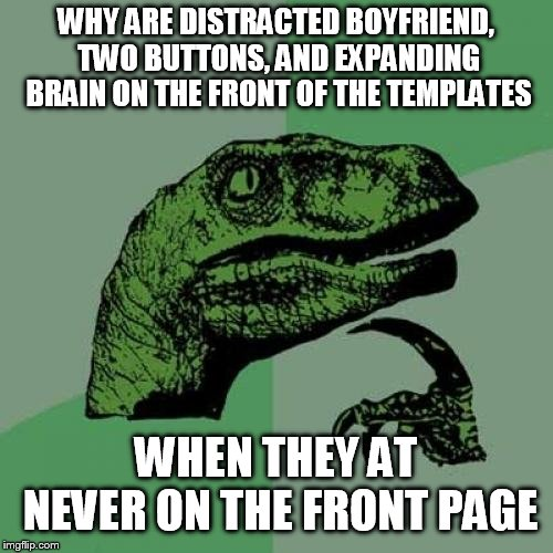 Philosoraptor | WHY ARE DISTRACTED BOYFRIEND, TWO BUTTONS, AND EXPANDING BRAIN ON THE FRONT OF THE TEMPLATES WHEN THEY AT NEVER ON THE FRONT PAGE | image tagged in memes,philosoraptor,imgflip humor,templates,why,front page | made w/ Imgflip meme maker