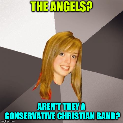 Not even close | THE ANGELS? AREN'T THEY A CONSERVATIVE CHRISTIAN BAND? | image tagged in memes,musically oblivious 8th grader | made w/ Imgflip meme maker