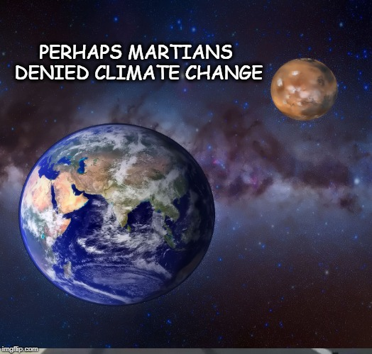 Value the Water & Atmosphere | PERHAPS MARTIANS DENIED CLIMATE CHANGE | image tagged in earth,mars,global warming,climate change,mass extinction | made w/ Imgflip meme maker