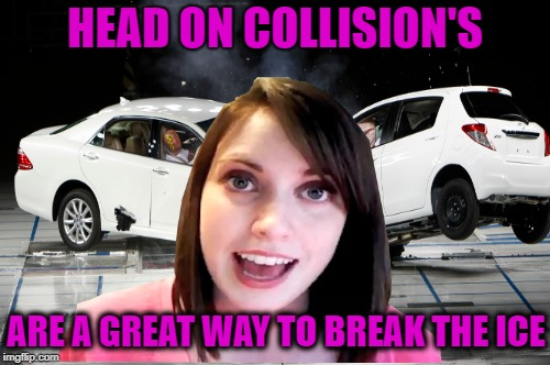 We exchanged phone numbers too | HEAD ON COLLISION'S ARE A GREAT WAY TO BREAK THE ICE | image tagged in funny memes,overly attached girlfriend,crazy girl,singles,car wreck | made w/ Imgflip meme maker