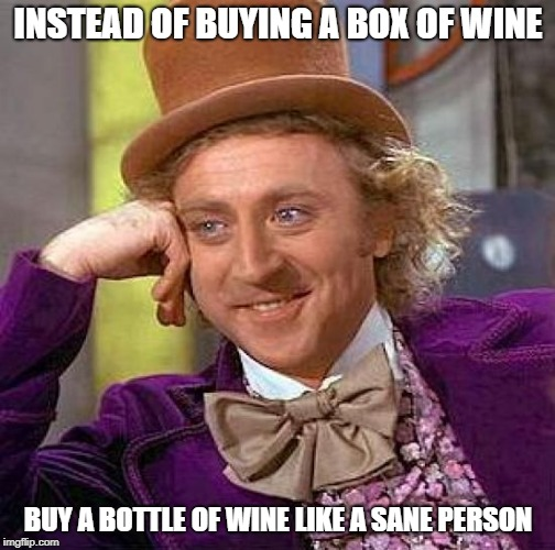 Creepy Condescending Wonka Meme | INSTEAD OF BUYING A BOX OF WINE BUY A BOTTLE OF WINE LIKE A SANE PERSON | image tagged in memes,creepy condescending wonka | made w/ Imgflip meme maker