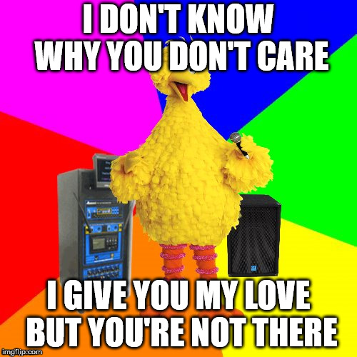 Wrong lyrics karaoke big bird | I DON'T KNOW WHY YOU DON'T CARE I GIVE YOU MY LOVE BUT YOU'RE NOT THERE | image tagged in wrong lyrics karaoke big bird | made w/ Imgflip meme maker