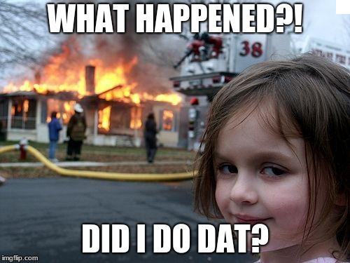 Disaster Girl Meme | WHAT HAPPENED?! DID I DO DAT? | image tagged in memes,disaster girl | made w/ Imgflip meme maker