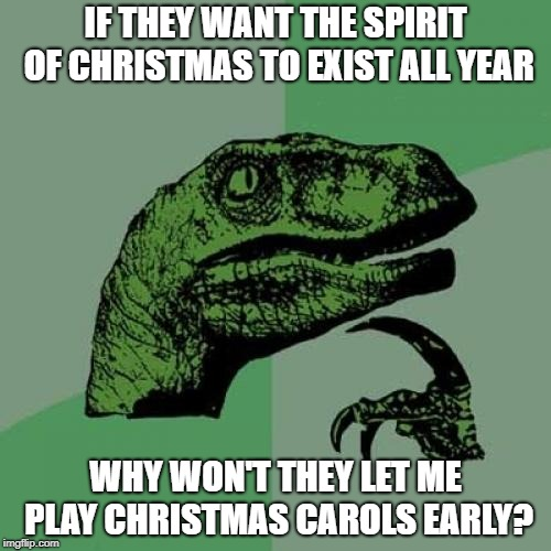 Why not? | IF THEY WANT THE SPIRIT OF CHRISTMAS TO EXIST ALL YEAR WHY WON'T THEY LET ME PLAY CHRISTMAS CAROLS EARLY? | image tagged in memes,philosoraptor,christmas,christmas songs,christmas carol | made w/ Imgflip meme maker