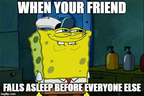 Dont You Squidward Meme | WHEN YOUR FRIEND FALLS ASLEEP BEFORE EVERYONE ELSE | image tagged in memes,dont you squidward | made w/ Imgflip meme maker