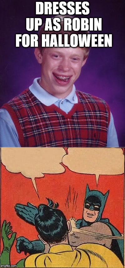 Happy Halloween Brian! | DRESSES UP AS ROBIN FOR HALLOWEEN | image tagged in bad luck brian,batman slapping robin,halloween,i love halloween | made w/ Imgflip meme maker