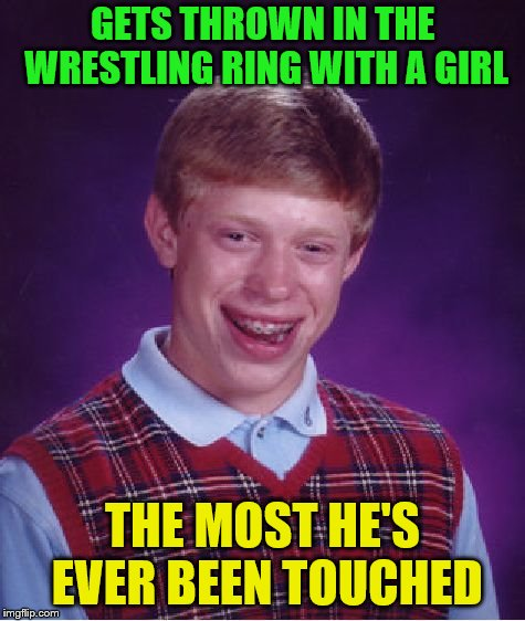Bad Luck Brian Meme | GETS THROWN IN THE WRESTLING RING WITH A GIRL THE MOST HE'S EVER BEEN TOUCHED | image tagged in memes,bad luck brian | made w/ Imgflip meme maker