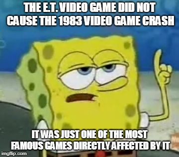 Ill Have You Know Spongebob Meme | THE E.T. VIDEO GAME DID NOT CAUSE THE 1983 VIDEO GAME CRASH IT WAS JUST ONE OF THE MOST FAMOUS GAMES DIRECTLY AFFECTED BY IT | image tagged in memes,ill have you know spongebob | made w/ Imgflip meme maker