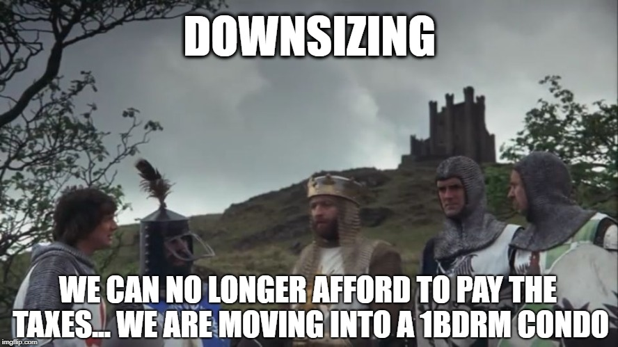 MEDIEVAL BLUES... | DOWNSIZING WE CAN NO LONGER AFFORD TO PAY THE TAXES... WE ARE MOVING INTO A 1BDRM CONDO | image tagged in monty python,taxes,castle,knight,for honor | made w/ Imgflip meme maker