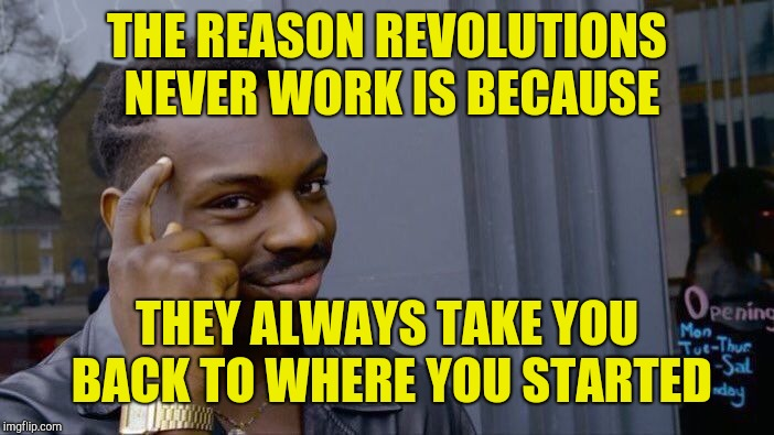 Roll Safe Think About It Meme | THE REASON REVOLUTIONS NEVER WORK IS BECAUSE THEY ALWAYS TAKE YOU BACK TO WHERE YOU STARTED | image tagged in memes,roll safe think about it | made w/ Imgflip meme maker