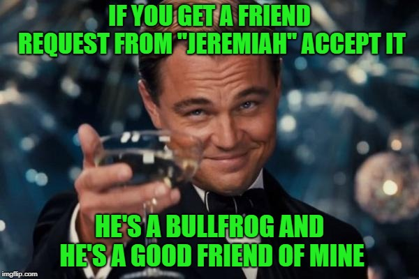 "FB is going crazy with that crap people!!! You can't trust anyone anymore!!! LOL  | IF YOU GET A FRIEND REQUEST FROM ""JEREMIAH"" ACCEPT IT HE'S A BULLFROG AND HE'S A GOOD FRIEND OF MINE 