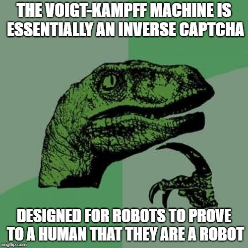 As opposed to modern day captchas, where humans prove to a machine that they are human |  THE VOIGT-KAMPFF MACHINE IS ESSENTIALLY AN INVERSE CAPTCHA; DESIGNED FOR ROBOTS TO PROVE TO A HUMAN THAT THEY ARE A ROBOT | image tagged in memes,philosoraptor,voigt-kampff,blade runner,captcha | made w/ Imgflip meme maker