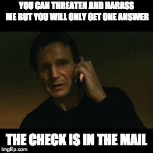 Liam Neeson Taken Meme | YOU CAN THREATEN AND HARASS ME BUT YOU WILL ONLY GET ONE ANSWER THE CHECK IS IN THE MAIL | image tagged in memes,liam neeson taken | made w/ Imgflip meme maker
