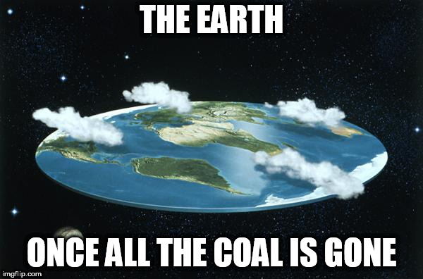 Flat Earth |  THE EARTH; ONCE ALL THE COAL IS GONE | image tagged in flat earth,coal,mining,coal mining,mine,dry | made w/ Imgflip meme maker