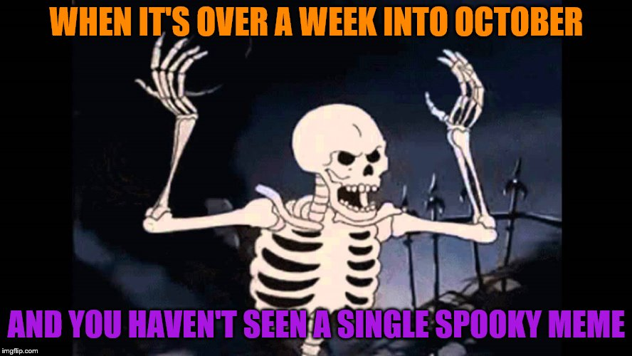 Seriously, I expected better of you guys in this special month of memes! | WHEN IT'S OVER A WEEK INTO OCTOBER AND YOU HAVEN'T SEEN A SINGLE SPOOKY MEME | image tagged in spooky skeleton,spooky scary skeleton,scary,scary things,spoopy | made w/ Imgflip meme maker