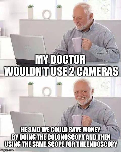 Hide the Pain Harold Meme | MY DOCTOR WOULDN'T USE 2 CAMERAS HE SAID WE COULD SAVE MONEY BY DOING THE COLONOSCOPY AND THEN USING THE SAME SCOPE FOR THE ENDOSCOPY | image tagged in memes,hide the pain harold | made w/ Imgflip meme maker