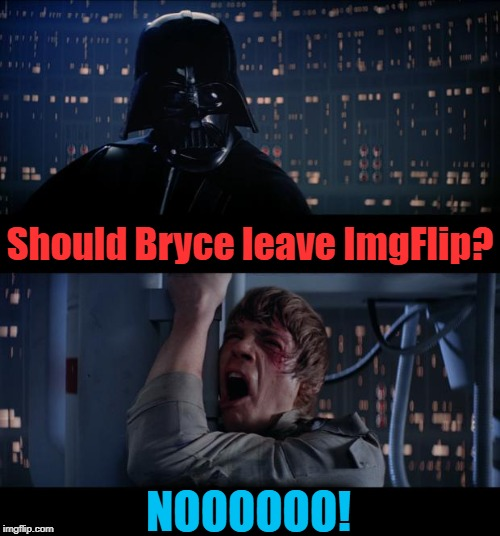 Star Wars No Meme | Should Bryce leave ImgFlip? NOOOOOO! | image tagged in memes,star wars no | made w/ Imgflip meme maker